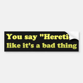 You say Heretic like its a bad thing Bumper Sticker