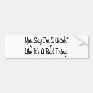 you say im a witch like its a bad thing1.jpg car bumper sticker