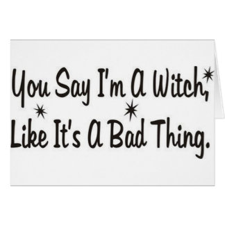 you say im a witch like its a bad thing1.jpg card