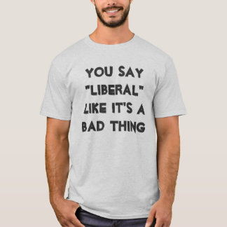 "You Say ""Liberal"" Like It's A Bad Thing T-Shirt"