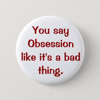 You say Obsession like it's a bad thing. Pinback Button