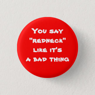 """You say """"redneck"""" like it's a bad thing pinback button"""