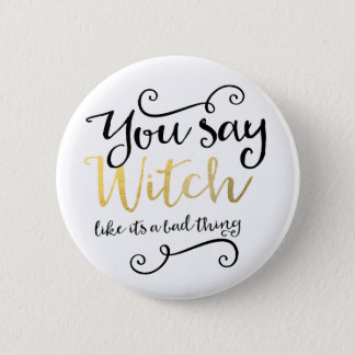 You say witch like its a bad thing Halloween Pinback Button