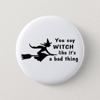 You Say Witch Like Its A Bad Thing Pinback Button