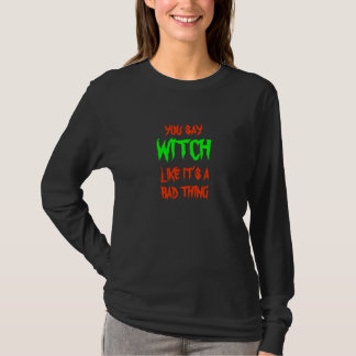 You say WITCH like it's a bad thing -- T-shirt