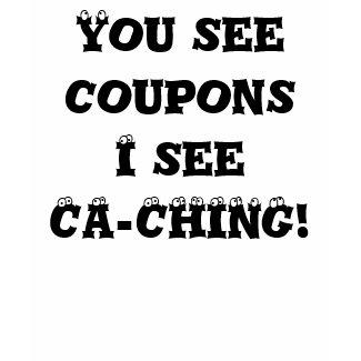 You see coupons I see CA-CHING! shirt