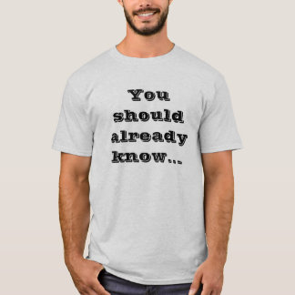You should already know... T-Shirt
