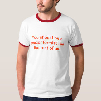 You should be a nonconformist like the rest of us. T-Shirt
