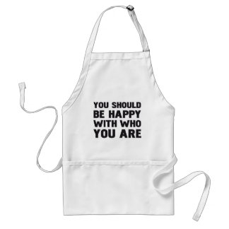 YOU SHOULD BE HAPPY WITH WHO YOU ARE ADULT APRON