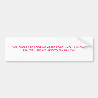 YOU SHOULD BE  LOOKING AT THE ROAD! I MEAN I KN... BUMPER STICKER