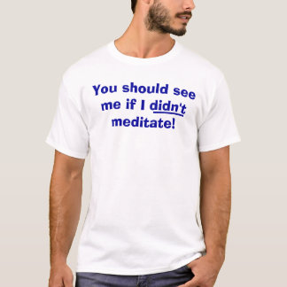 You should see me if I didn't meditate! T-Shirt