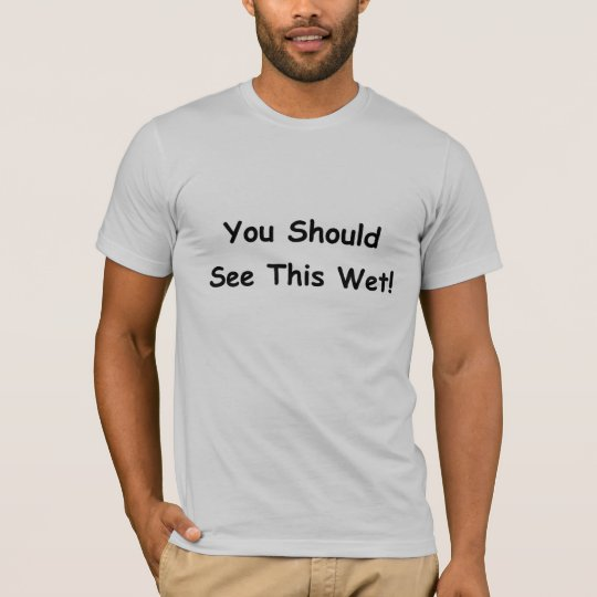 You Should See This Wet! T-Shirt