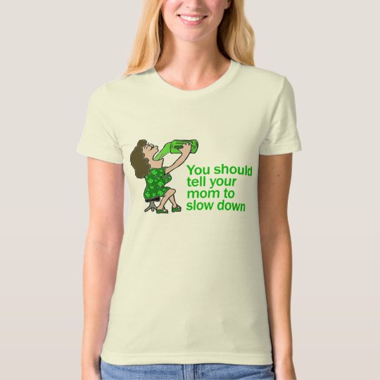 You Should Tell Your Mom To Slow Down T-Shirt