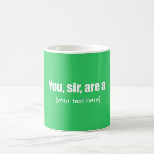 You, sir, are a [put your own text!] coffee mug
