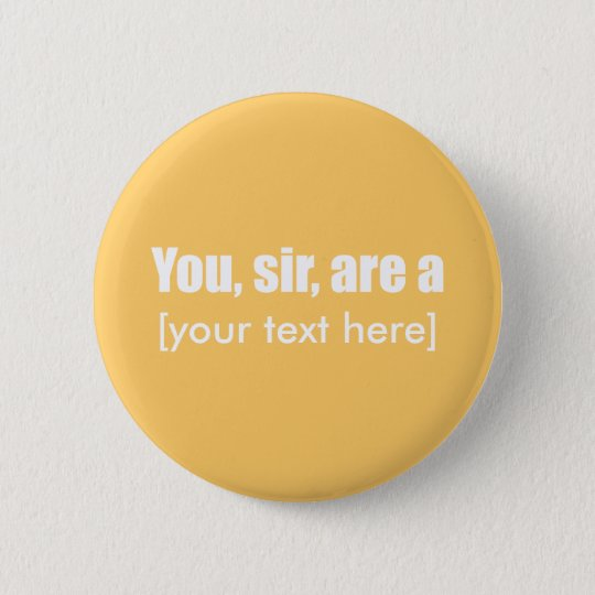 You, sir, are a [put your own text!] pinback button