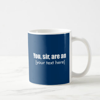 You, sir, are an [put your own text!] coffee mugs