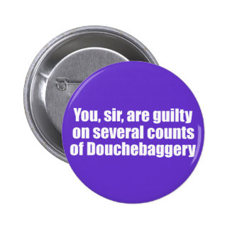 You, sir, are guilty of Douchebaggery Pinback Buttons