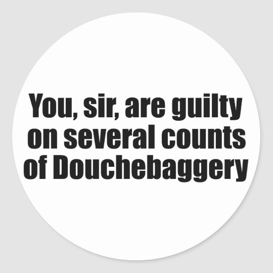You, sir, are guilty of Douchebaggery Classic Round Sticker