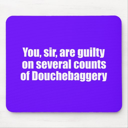You, sir, are guilty of Douchebaggery Mousepads