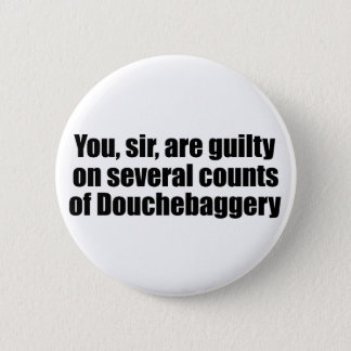 You, sir, are guilty of Douchebaggery Pinback Button