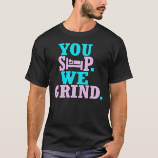 You Sleep, We Grind T-Shirt