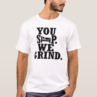You Sleep, We grind -- T-Shirt