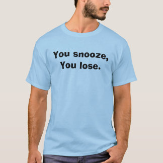 You snooze, You lose. T-Shirt