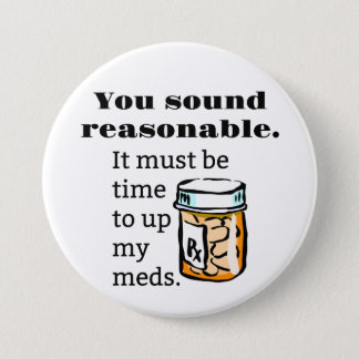 You Sound Reasonable Time To Up Meds Funny Button