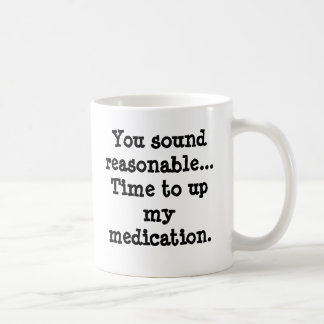 You sound reasonable...Time to up my medication. Classic White Coffee Mug