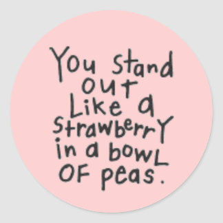 YOU STAND OUT LIKE A STRAWBERRY IN A BOWL OF PEAS ROUND STICKER