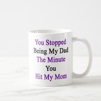 You Stopped Being My Dad The Minute You Hit My Mom Coffee Mug