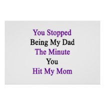 You Stopped Being My Dad The Minute You Hit My Mom Poster
