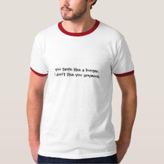 you taste like a burger. i don't like you anymore. tee shirt