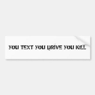 you TEXT you DRIVE you KILL Car Bumper Sticker