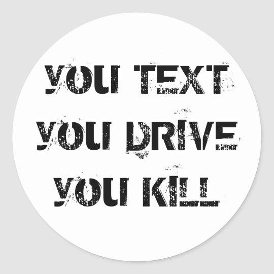 you TEXT you DRIVE you KILL Classic Round Sticker