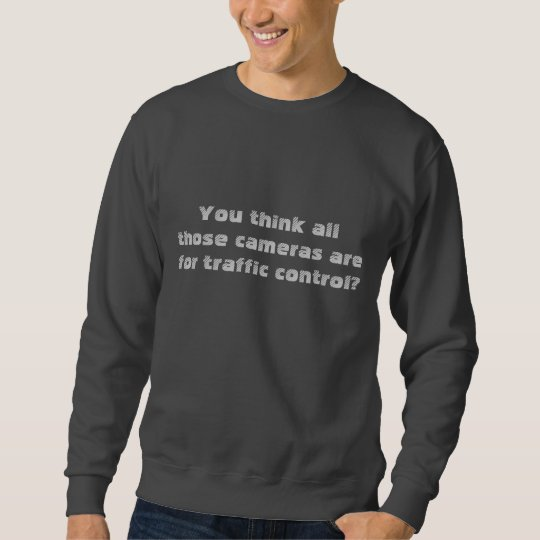 You think all those cameras are for traffic con... sweatshirt