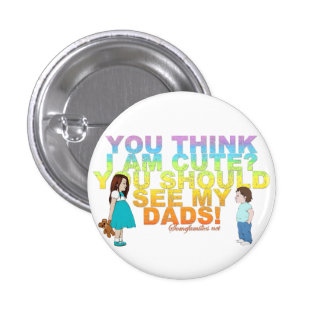 You think i am cute? You should see my Dads! Pinback Buttons