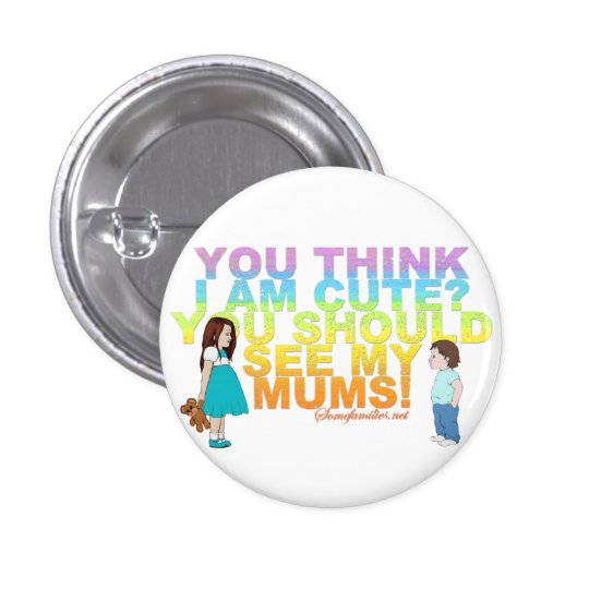 You think i am cute? You should see my Mums! Pinback Button