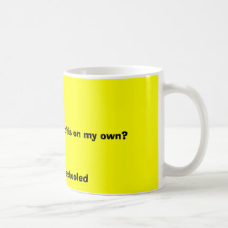 You think I learned this on my own?, I was home... Coffee Mug
