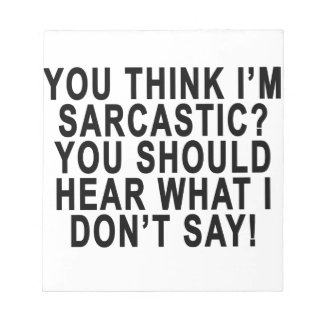 YOU THINK I'M SARCASTIC YOU SHOULD HEAR WHAT I DON NOTEPAD