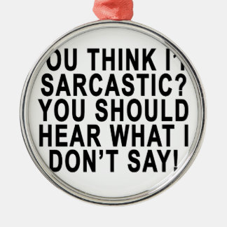 YOU THINK I'M SARCASTIC YOU SHOULD HEAR WHAT I DON ROUND METAL CHRISTMAS ORNAMENT