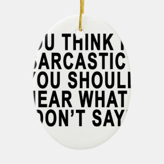 YOU THINK I'M SARCASTIC YOU SHOULD HEAR WHAT I DON Double-Sided OVAL CERAMIC CHRISTMAS ORNAMENT