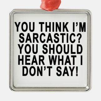 YOU THINK I'M SARCASTIC YOU SHOULD HEAR WHAT I DON SQUARE METAL CHRISTMAS ORNAMENT
