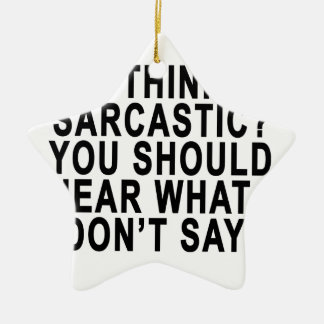 YOU THINK I'M SARCASTIC YOU SHOULD HEAR WHAT I DON Double-Sided STAR CERAMIC CHRISTMAS ORNAMENT