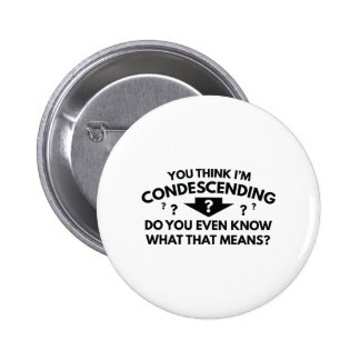 You Think I'm Condescending Button