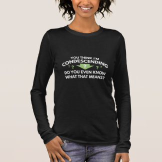 You Think I'm Condescending Long Sleeve T-Shirt