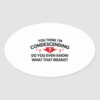 You Think I'm Condescending Oval Sticker