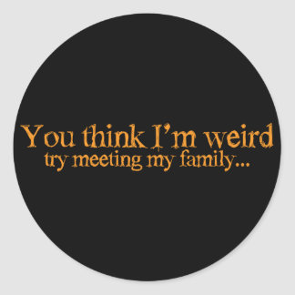 You think I'm strange . try meeting my family Classic Round Sticker