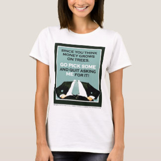 """""""You think money grows on trees, go pick some..."""" T-Shirt"""