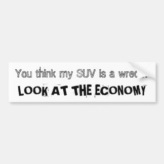 You think my SUV is a wreck? LOOK AT THE ECONOMY Bumper Sticker